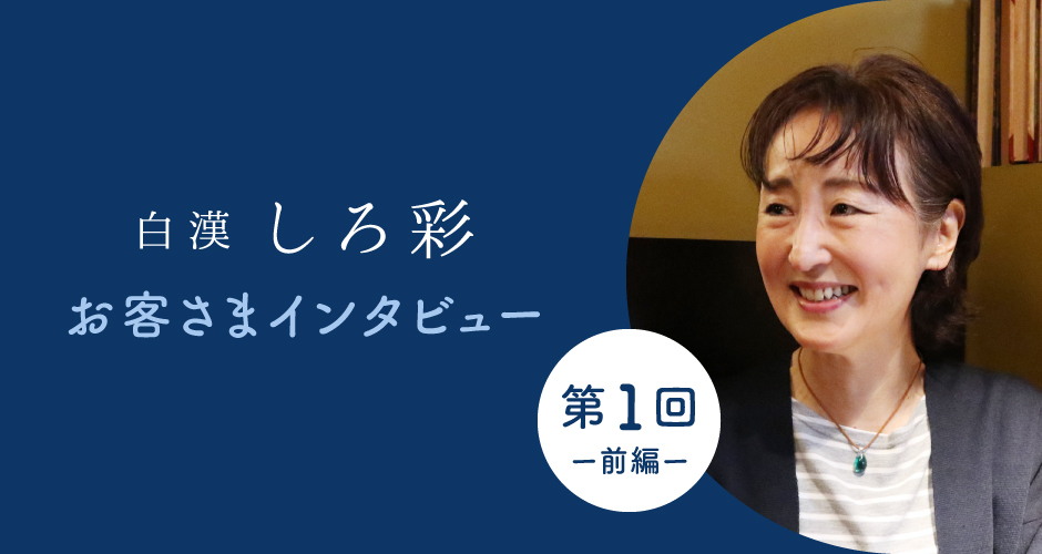 【お客さまインタビューVol.1(前編)】